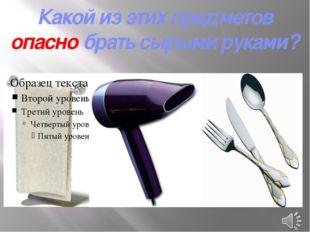Какой из этих предметов опасно брать сырыми руками?