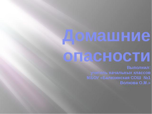 Домашние опасности Выполнил: учитель начальных классов МБОУ «Балезинская СОШ...