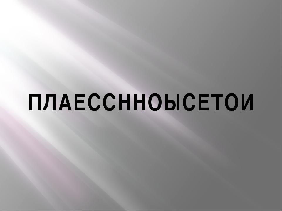 ПЛАЕССННОЫСЕТОИ