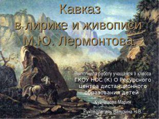 * Кавказ в лирике и живописи М.Ю. Лермонтова. Выполнила работу учащаяся 9 кл