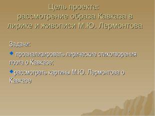 Цель проекта: рассмотрение образа Кавказа в лирике и живописи М.Ю. Лермонтова