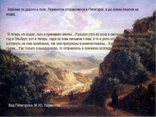 * Заболев по дороге в полк, Лермонтов отправляется в Пятигорск, и до осени л