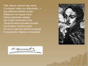 * Тебе, Кавказ, суровый царь земли, Я посвящаю снова стих небрежный Еще ребен