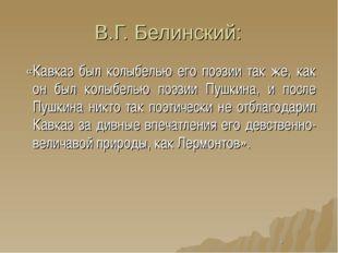 В.Г. Белинский: «Кавказ был колыбелью его поэзии так же, как он был колыбелью