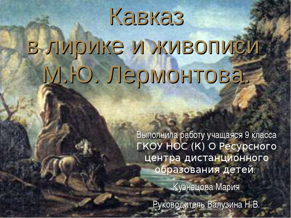 * Кавказ в лирике и живописи М.Ю. Лермонтова. Выполнила работу учащаяся 9 кл...