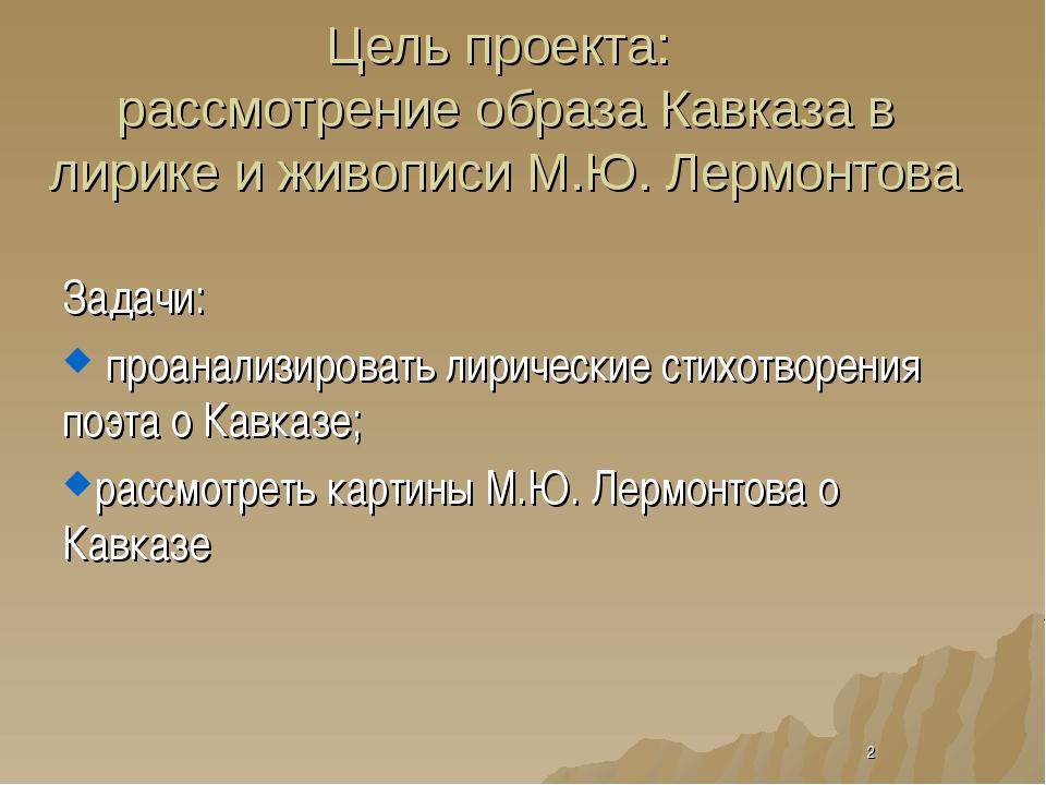 Цель проекта: рассмотрение образа Кавказа в лирике и живописи М.Ю. Лермонтова...