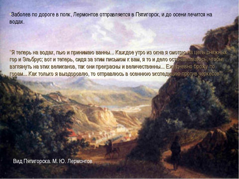 * Заболев по дороге в полк, Лермонтов отправляется в Пятигорск, и до осени л...
