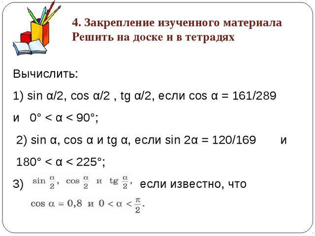 Вычислить: 1) sin α/2, cos α/2 , tg α/2, если cos α = 161/289 и 0° < α < 90°;...