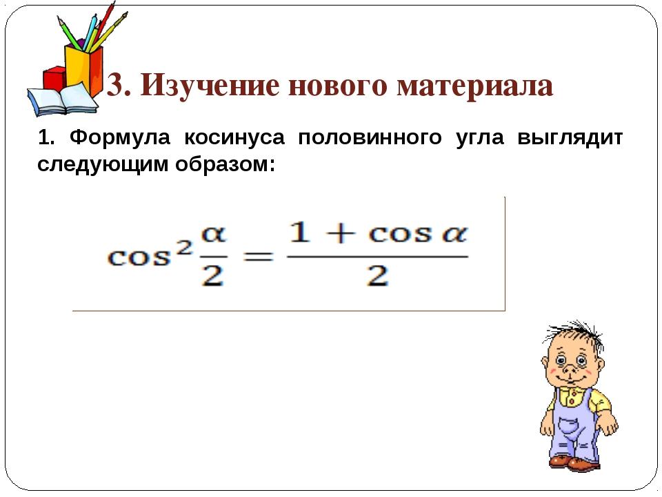 3. Изучение нового материала 1. Формула косинуса половинного угла выглядит сл...