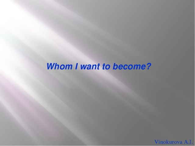 Whom I want to become? Vinokurova A.I.