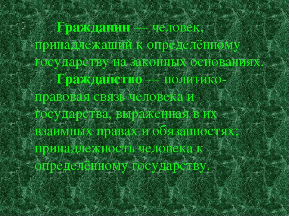 Гражданин — человек, принадлежащий к определённому государству на законных о...