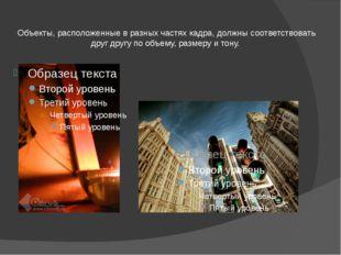 Объекты, расположенные в разных частях кадра, должны соответствовать друг дру