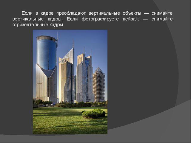 Если в кадре преобладают вертикальные объекты — снимайте вертикальные кадры....