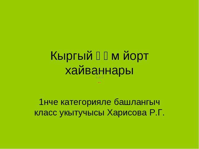 Кыргый һәм йорт хайваннары 1нче категорияле башлангыч класс укытучысы Харисов...