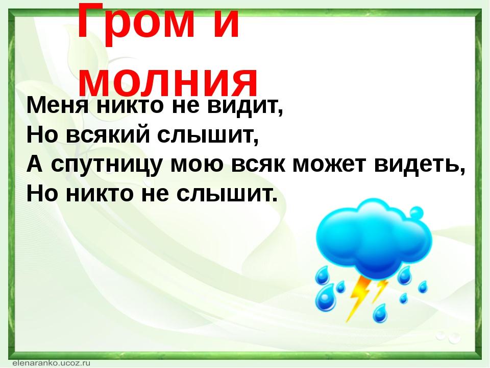 Гром и молния Меня никто не видит, Но всякий слышит, А спутницу мою всяк може...