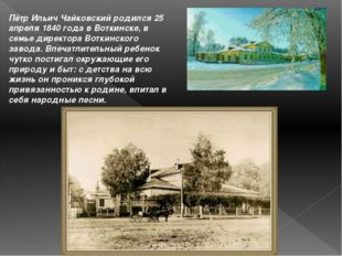 Пётр Ильич Чайковский родился 25 апреля 1840 года в Воткинске, в семье директ
