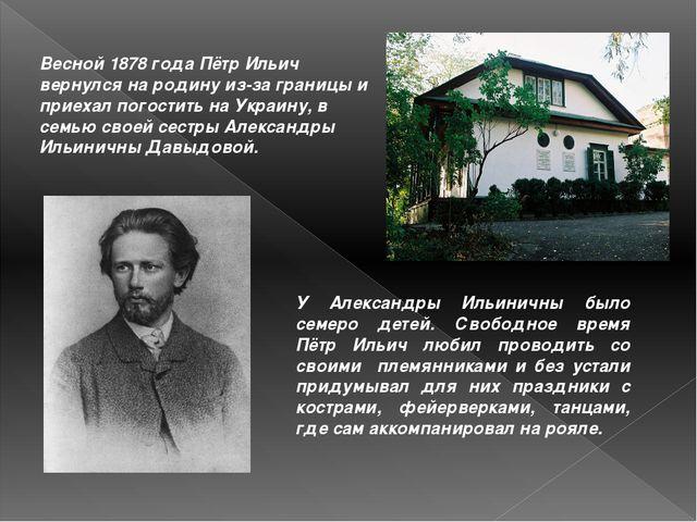 Весной 1878 года Пётр Ильич вернулся на родину из-за границы и приехал погост...