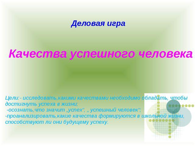 Деловая игра Качества успешного человека Цели:- исследовать,какими качествами...
