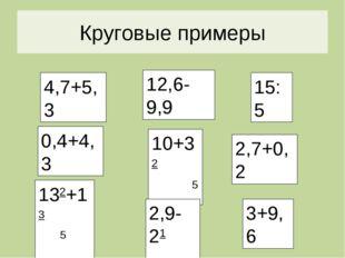 Круговые Круговые примеры 4,7+5,3 0,4+4,3 132+13 5 5 10+32 5 2,9-21 2 3+9,6 2
