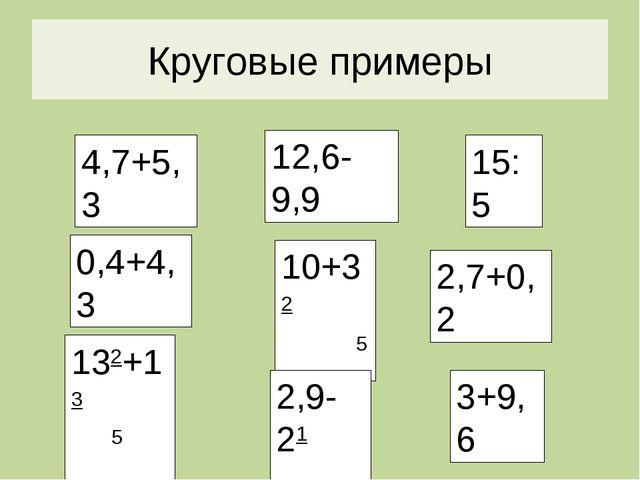 Круговые Круговые примеры 4,7+5,3 0,4+4,3 132+13 5 5 10+32 5 2,9-21 2 3+9,6 2...