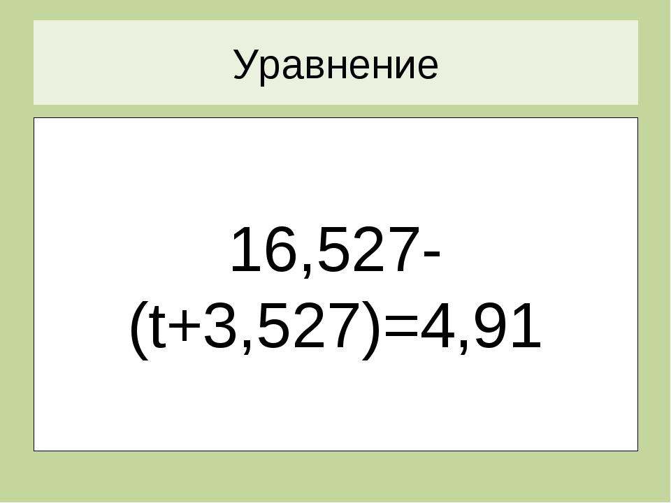 Уравнение 16,527-(t+3,527)=4,91