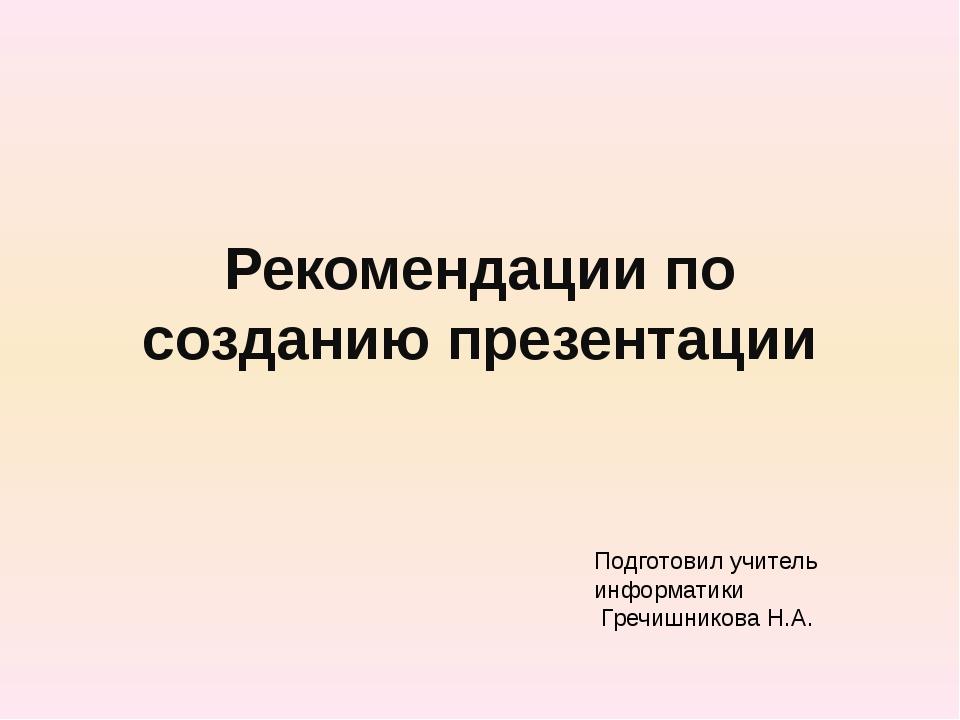 Рекомендации по созданию презентации Подготовил учитель информатики Гречишник...