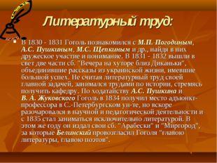 Литературный труд: В 1830 - 1831 Гоголь познакомился с М.П. Погодиным, А.С. П