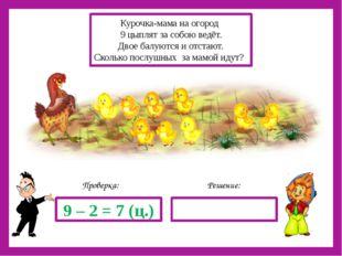 Решение: Проверка: 9 – 2 = 7 (ц.) Курочка-мама на огород 9 цыплят за собою в