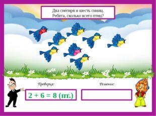 Решение: Проверка: 2 + 6 = 8 (пт.) Два снегиря и шесть синиц. Ребята, скольк