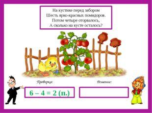 Решение: Проверка: 6 – 4 = 2 (п.) На кустике перед забором Шесть ярко-красны