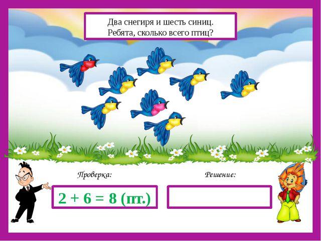 Решение: Проверка: 2 + 6 = 8 (пт.) Два снегиря и шесть синиц. Ребята, скольк...