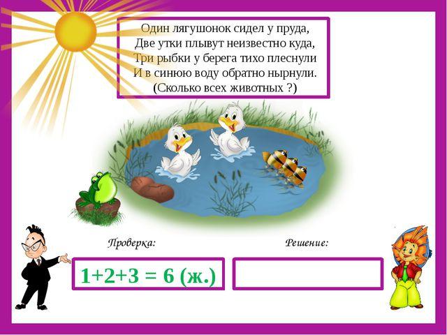 Решение: Проверка: 1+2+3 = 6 (ж.) Один лягушонок сидел у пруда, Две утки плы...