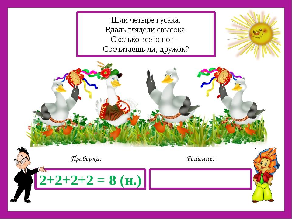 Решение: Проверка: 2+2+2+2 = 8 (н.) Шли четыре гусака, Вдаль глядели свысока...