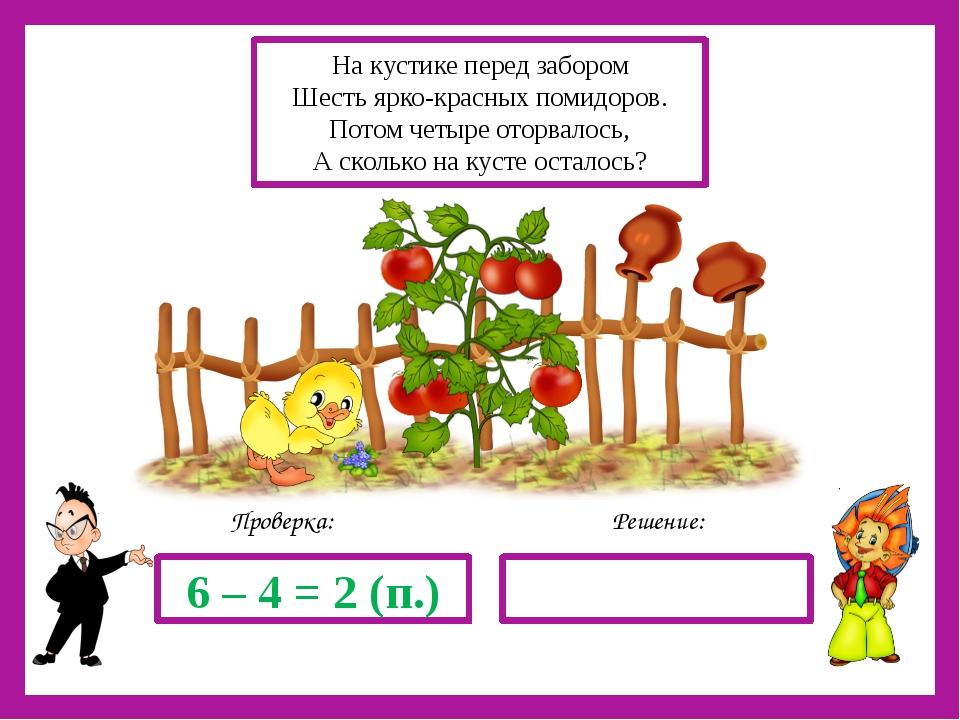 Решение: Проверка: 6 – 4 = 2 (п.) На кустике перед забором Шесть ярко-красны...