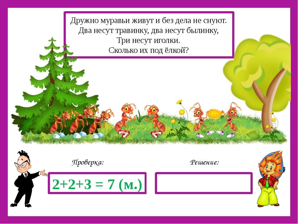 Решение: Проверка: 2+2+3 = 7 (м.) Дружно муравьи живут и без дела не снуют....