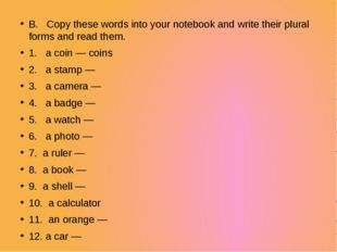 B. Copy these words into your notebook and write their plural forms and read