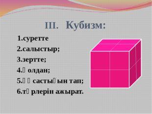 III. Кубизм: 1.суретте 2.салыстыр; 3.зертте; 4.қолдан; 5.ұқсастығын тап; 6.т