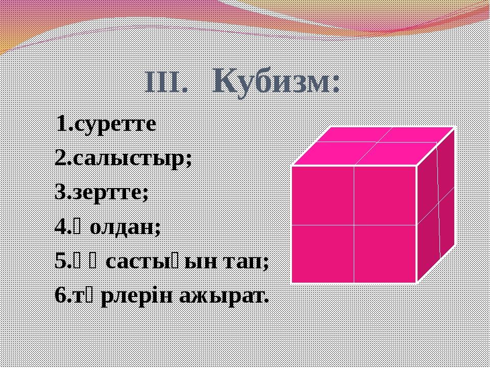 III. Кубизм: 1.суретте 2.салыстыр; 3.зертте; 4.қолдан; 5.ұқсастығын тап; 6.т...