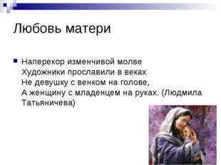 Любовь матери Наперекор изменчивой молве Художники прославили в веках Не деву