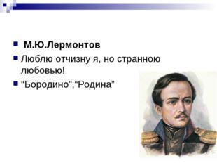 "М.Ю.Лермонтов Люблю отчизну я, но странною любовью! ""Бородино"",""Родина"""