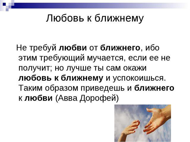 Любовь к ближнему Не требуй любви от ближнего, ибо этим требующий мучается, е...