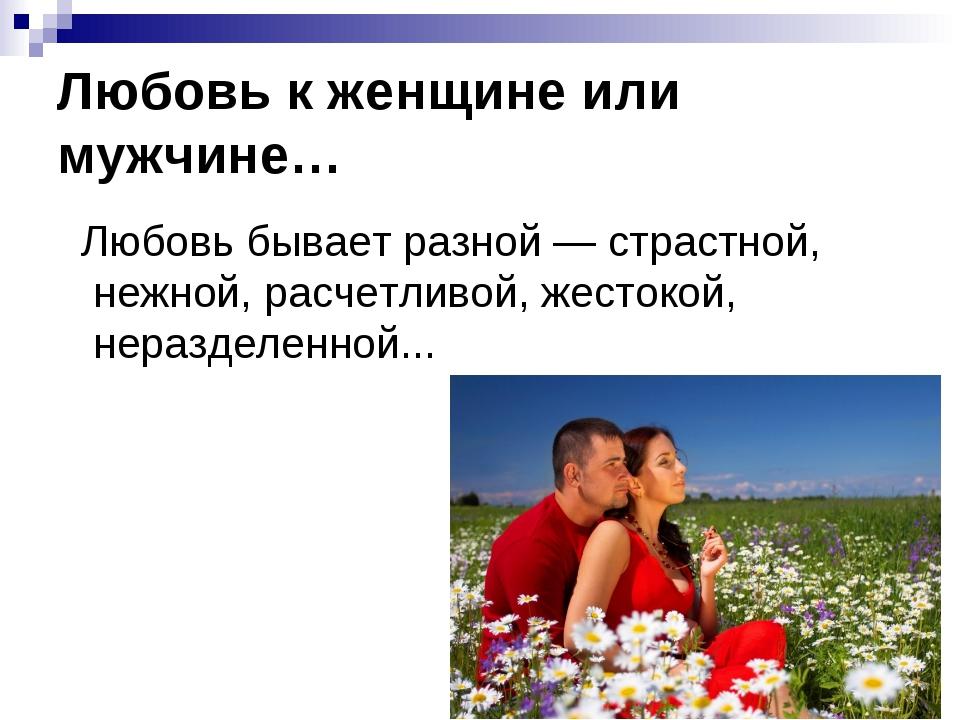 Любовь к женщине или мужчине… Любовь бывает разной — страстной, нежной, расч...