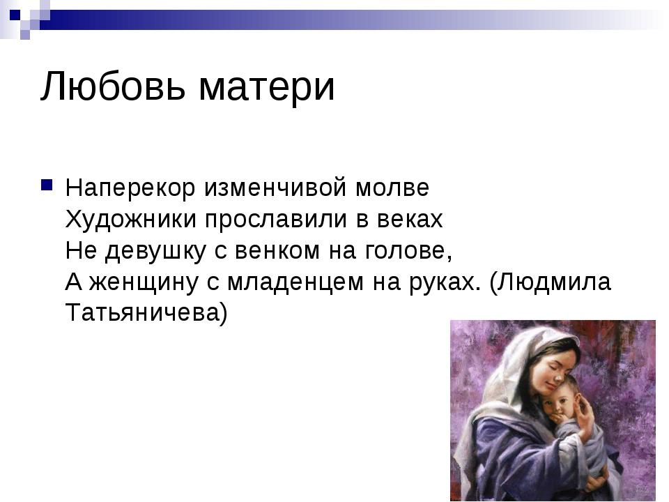 Любовь матери Наперекор изменчивой молве Художники прославили в веках Не деву...