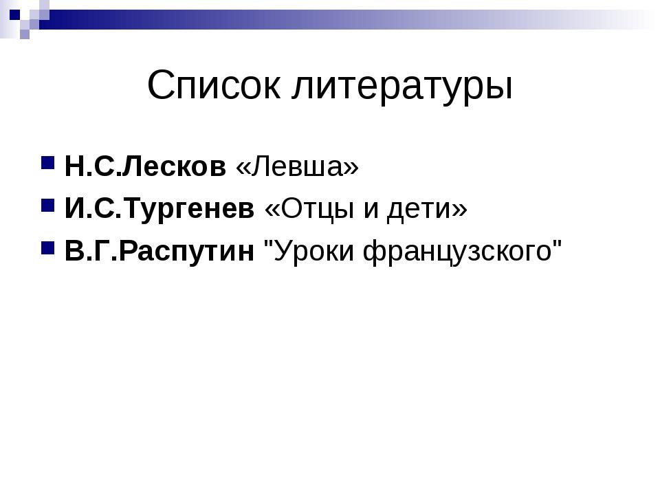 Список литературы Н.С.Лесков«Левша» И.С.Тургенев«Отцы и дети» В.Г.Распутин...