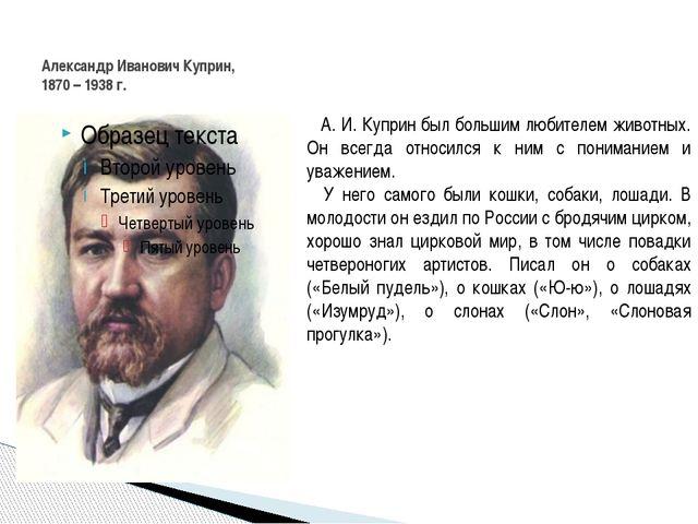 Александр Иванович Куприн, 1870 – 1938 г. А. И. Куприн был большим любителем...