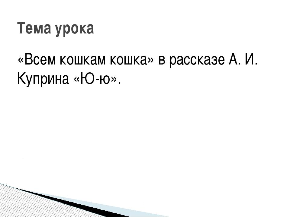«Всем кошкам кошка» в рассказе А. И. Куприна «Ю-ю». Тема урока