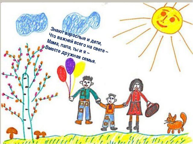 Знают взрослые и дети, Что важней всего на свете – Мама, папа, ты и я – Вмес...
