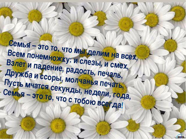 Семья – это то, что мы делим на всех, Всем понемножку: и слезы, и смех, Взле...