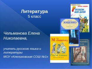 Литература 5 класс Чельманова Елена Николаевна, учитель русского языка и лит