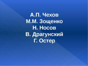 А.П. Чехов М.М. Зощенко Н. Носов В. Драгунский Г. Остер